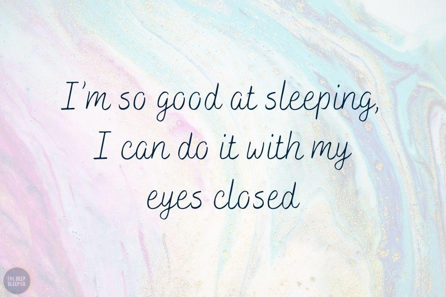 I'm so good at sleeping, I can do it with my eyes closed.