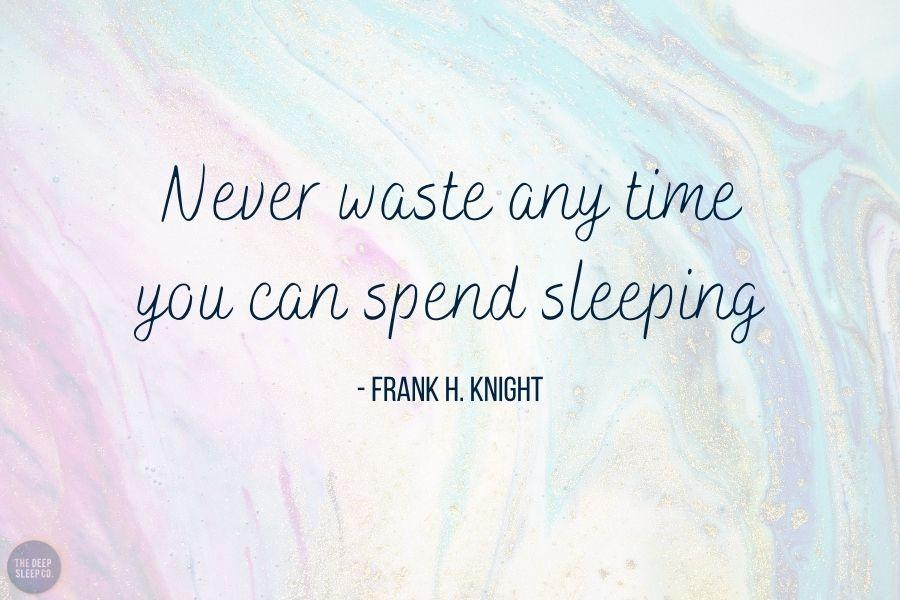 Never waste any time you can spend sleeping