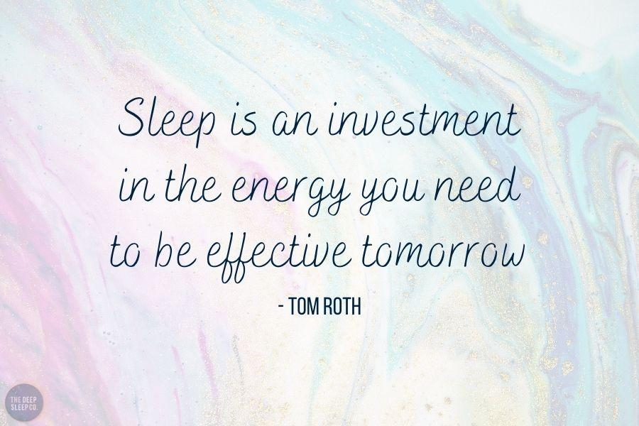 Sleep is an investment in the energy you need to be effective tomorrow
