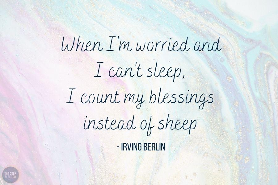 When I'm worried and I can't sleep, I count my blessings instead of sheep